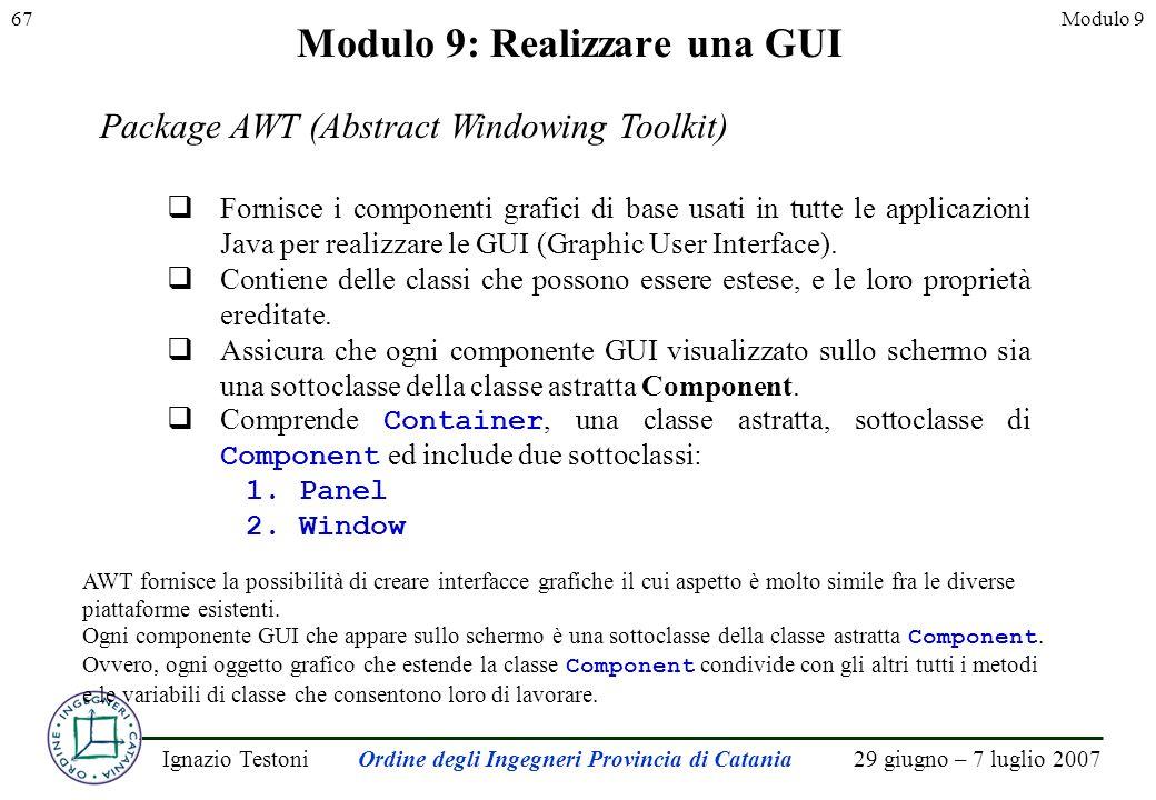 29 giugno – 7 luglio 2007Ignazio TestoniOrdine degli Ingegneri Provincia di Catania 67Modulo 9 Modulo 9: Realizzare una GUI Package AWT (Abstract Windowing Toolkit) Fornisce i componenti grafici di base usati in tutte le applicazioni Java per realizzare le GUI (Graphic User Interface).