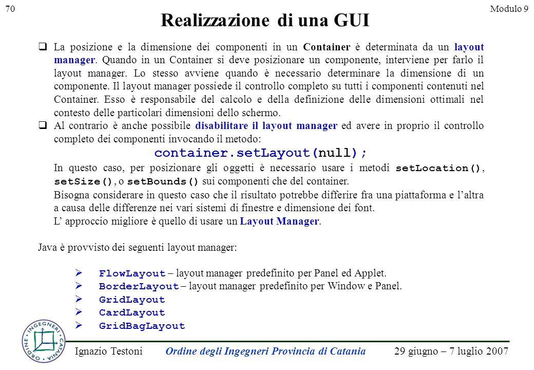 29 giugno – 7 luglio 2007Ignazio TestoniOrdine degli Ingegneri Provincia di Catania 70Modulo 9 Realizzazione di una GUI La posizione e la dimensione dei componenti in un Container è determinata da un layout manager.