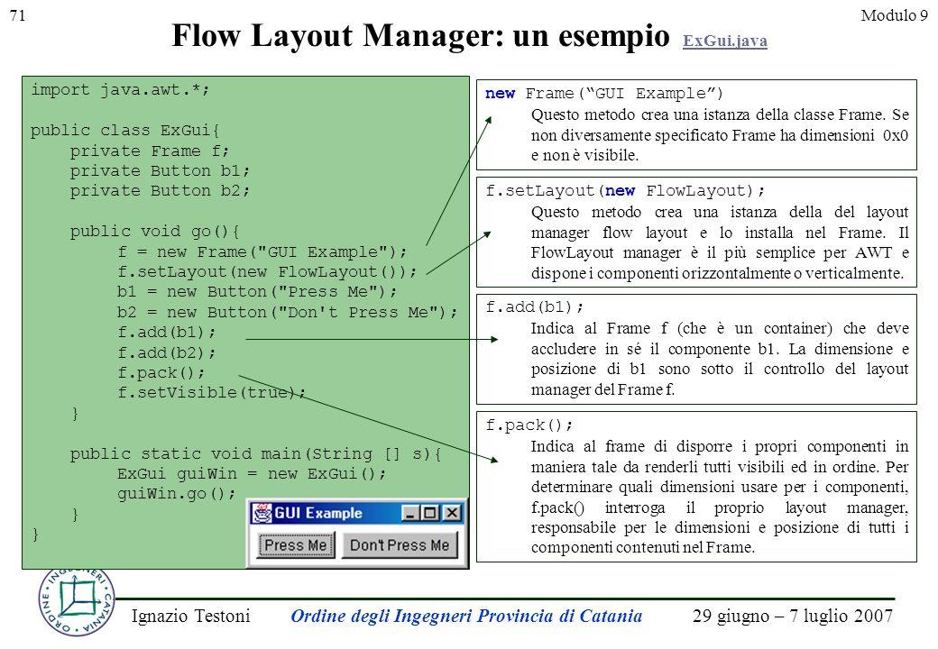 29 giugno – 7 luglio 2007Ignazio TestoniOrdine degli Ingegneri Provincia di Catania 71Modulo 9 import java.awt.*; public class ExGui{ private Frame f; private Button b1; private Button b2; public void go(){ f = new Frame( GUI Example ); f.setLayout(new FlowLayout()); b1 = new Button( Press Me ); b2 = new Button( Don t Press Me ); f.add(b1); f.add(b2); f.pack(); f.setVisible(true); } public static void main(String [] s){ ExGui guiWin = new ExGui(); guiWin.go(); } Flow Layout Manager: un esempio ExGui.java ExGui.java new Frame(GUI Example) Questo metodo crea una istanza della classe Frame.