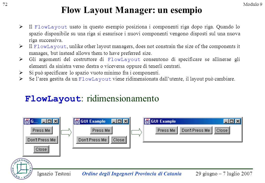 29 giugno – 7 luglio 2007Ignazio TestoniOrdine degli Ingegneri Provincia di Catania 72Modulo 9 Flow Layout Manager: un esempio Il FlowLayout usato in questo esempio posiziona i componenti riga dopo riga.