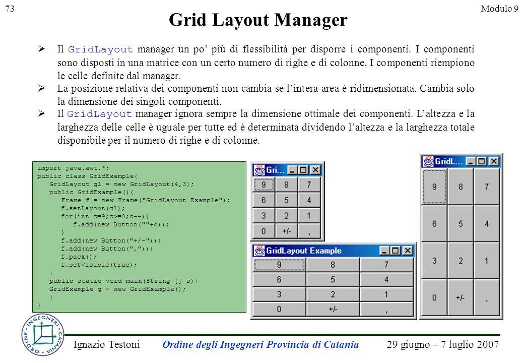 29 giugno – 7 luglio 2007Ignazio TestoniOrdine degli Ingegneri Provincia di Catania 73Modulo 9 Grid Layout Manager Il GridLayout manager un po più di flessibilità per disporre i componenti.