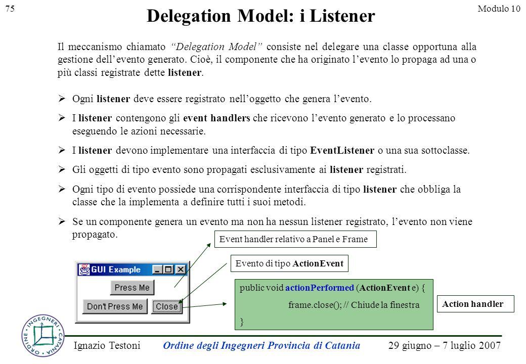 29 giugno – 7 luglio 2007Ignazio TestoniOrdine degli Ingegneri Provincia di Catania 75Modulo 10 Il meccanismo chiamato Delegation Model consiste nel delegare una classe opportuna alla gestione dellevento generato.