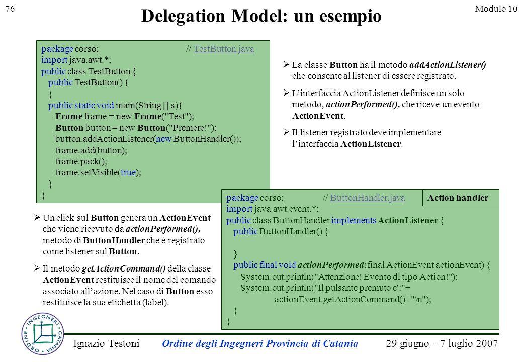 29 giugno – 7 luglio 2007Ignazio TestoniOrdine degli Ingegneri Provincia di Catania 76Modulo 10 Delegation Model: un esempio package corso;// TestButton.javaTestButton.java import java.awt.*; public class TestButton { public TestButton() { } public static void main(String [] s){ Frame frame = new Frame( Test ); Button button = new Button( Premere! ); button.addActionListener(new ButtonHandler()); frame.add(button); frame.pack(); frame.setVisible(true); } La classe Button ha il metodo addActionListener() che consente al listener di essere registrato.