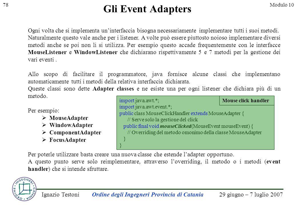 29 giugno – 7 luglio 2007Ignazio TestoniOrdine degli Ingegneri Provincia di Catania 78Modulo 10 Gli Event Adapters Ogni volta che si implementa uninterfaccia bisogna necessariamente implementare tutti i suoi metodi.