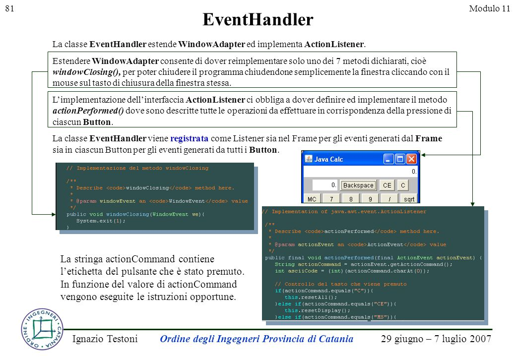 29 giugno – 7 luglio 2007Ignazio TestoniOrdine degli Ingegneri Provincia di Catania 81Modulo 11 La classe EventHandler estende WindowAdapter ed implementa ActionListener.