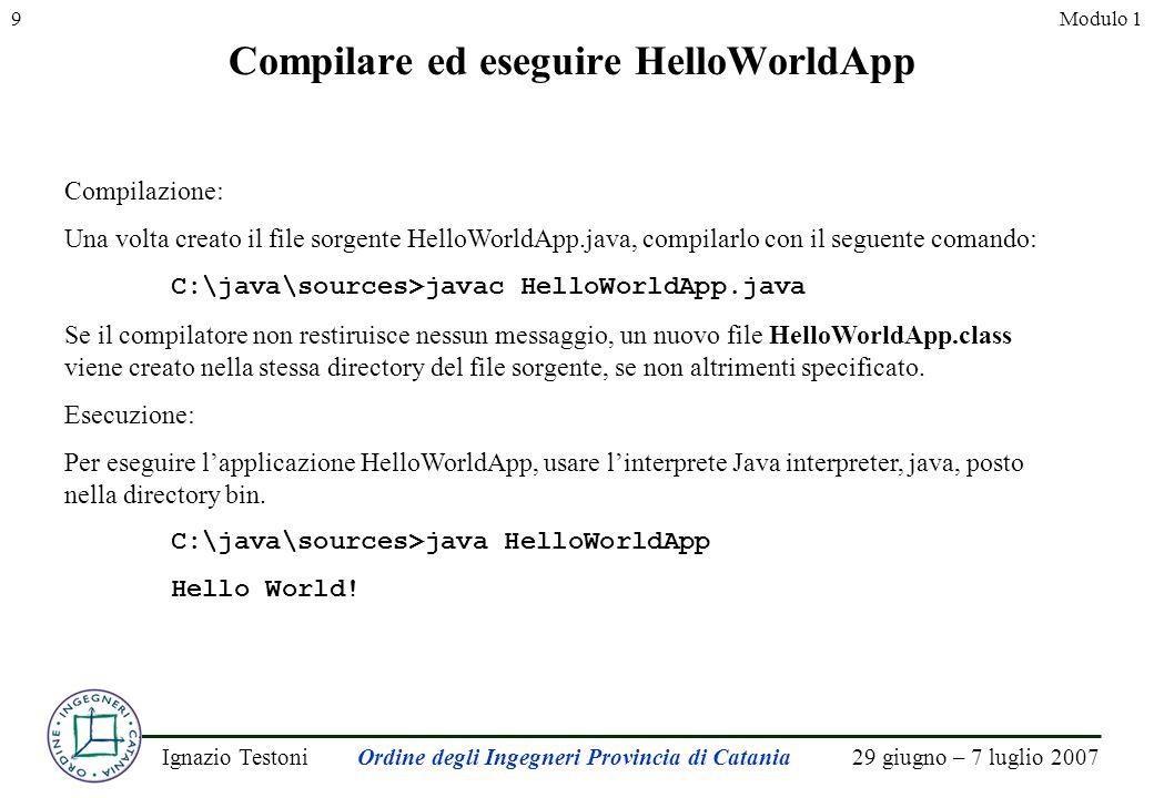 29 giugno – 7 luglio 2007Ignazio TestoniOrdine degli Ingegneri Provincia di Catania 9Modulo 1 Compilare ed eseguire HelloWorldApp Compilazione: Una volta creato il file sorgente HelloWorldApp.java, compilarlo con il seguente comando: C:\java\sources>javac HelloWorldApp.java Se il compilatore non restiruisce nessun messaggio, un nuovo file HelloWorldApp.class viene creato nella stessa directory del file sorgente, se non altrimenti specificato.