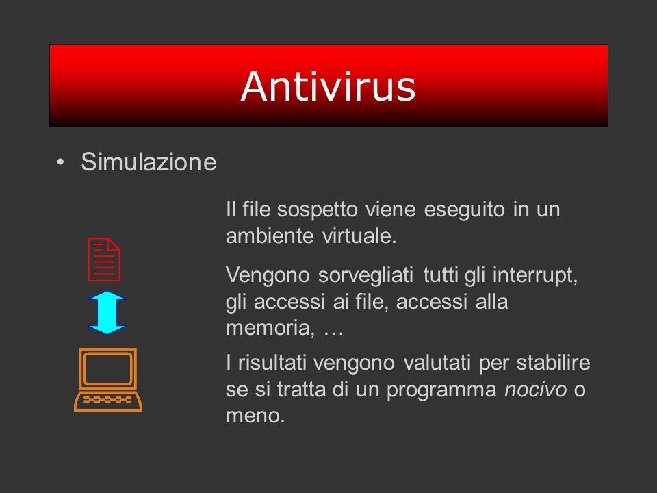 Antivirus Simulazione Il file sospetto viene eseguito in un ambiente virtuale. Vengono sorvegliati tutti gli interrupt, gli accessi ai file, accessi a