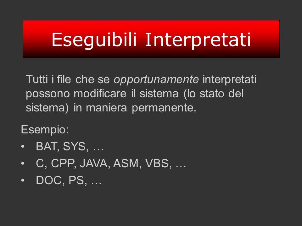 Eseguibili Interpretati Tutti i file che se opportunamente interpretati possono modificare il sistema (lo stato del sistema) in maniera permanente. Es