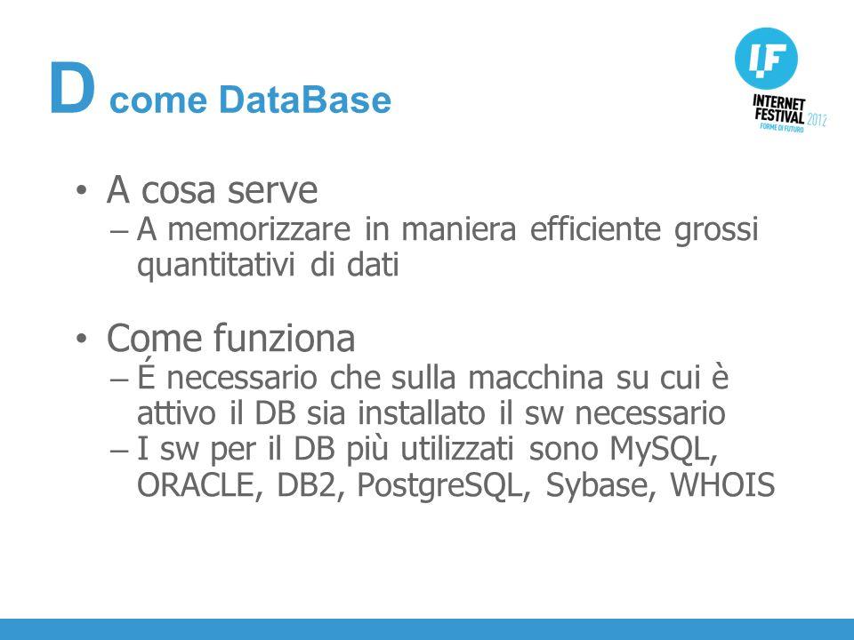 INTRODUZIONE A cosa serve – A memorizzare in maniera efficiente grossi quantitativi di dati Come funziona – É necessario che sulla macchina su cui è attivo il DB sia installato il sw necessario – I sw per il DB più utilizzati sono MySQL, ORACLE, DB2, PostgreSQL, Sybase, WHOIS D come DataBase