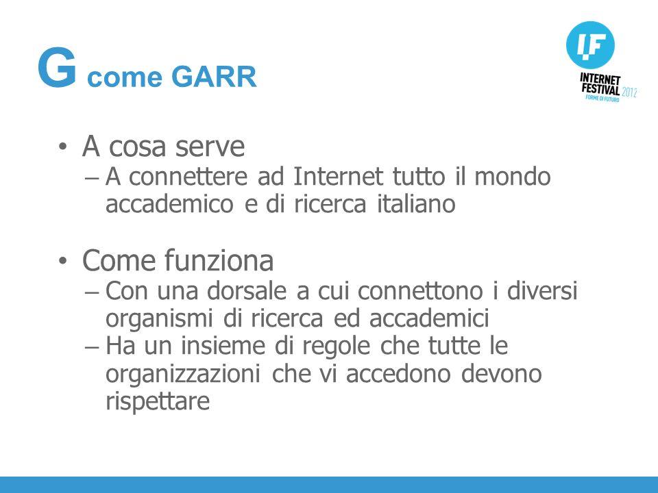 INTRODUZIONE A cosa serve – A connettere ad Internet tutto il mondo accademico e di ricerca italiano Come funziona – Con una dorsale a cui connettono i diversi organismi di ricerca ed accademici – Ha un insieme di regole che tutte le organizzazioni che vi accedono devono rispettare G come GARR