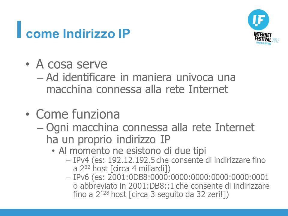 INTRODUZIONE A cosa serve – Ad identificare in maniera univoca una macchina connessa alla rete Internet Come funziona – Ogni macchina connessa alla rete Internet ha un proprio indirizzo IP Al momento ne esistono di due tipi – IPv4 (es: 192.12.192.5 che consente di indirizzare fino a 2 32 host [circa 4 miliardi]) – IPv6 (es: 2001:0DB8:0000:0000:0000:0000:0000:0001 o abbreviato in 2001:DB8::1 che consente di indirizzare fino a 2 128 host [circa 3 seguito da 32 zeri!]) I come Indirizzo IP