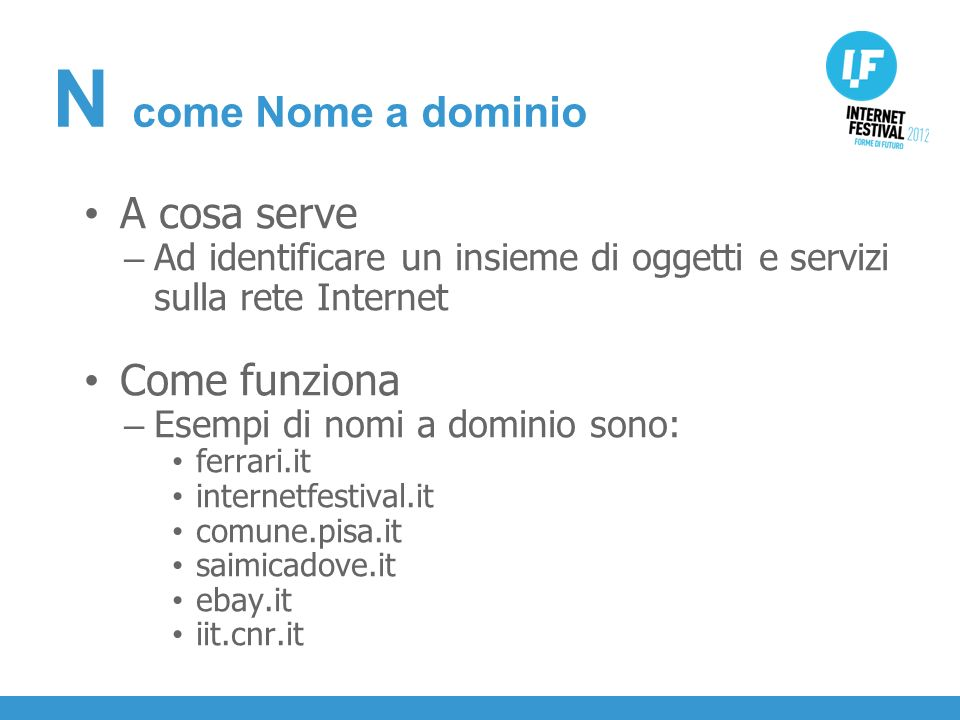 INTRODUZIONE A cosa serve – Ad identificare un insieme di oggetti e servizi sulla rete Internet Come funziona – Esempi di nomi a dominio sono: ferrari.it internetfestival.it comune.pisa.it saimicadove.it ebay.it iit.cnr.it N come Nome a dominio