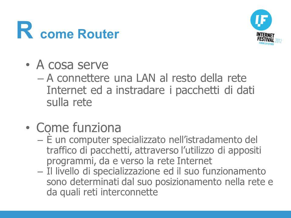 INTRODUZIONE A cosa serve – A connettere una LAN al resto della rete Internet ed a instradare i pacchetti di dati sulla rete Come funziona – È un computer specializzato nellistradamento del traffico di pacchetti, attraverso lutilizzo di appositi programmi, da e verso la rete Internet – Il livello di specializzazione ed il suo funzionamento sono determinati dal suo posizionamento nella rete e da quali reti interconnette R come Router