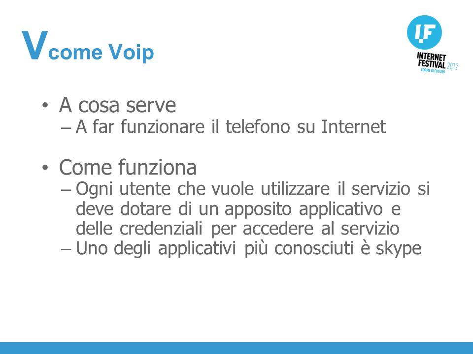INTRODUZIONE A cosa serve – A far funzionare il telefono su Internet Come funziona – Ogni utente che vuole utilizzare il servizio si deve dotare di un apposito applicativo e delle credenziali per accedere al servizio – Uno degli applicativi più conosciuti è skype V come Voip