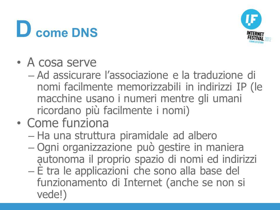 INTRODUZIONE A cosa serve – Ad assicurare lassociazione e la traduzione di nomi facilmente memorizzabili in indirizzi IP (le macchine usano i numeri mentre gli umani ricordano più facilmente i nomi) Come funziona – Ha una struttura piramidale ad albero – Ogni organizzazione può gestire in maniera autonoma il proprio spazio di nomi ed indirizzi – È tra le applicazioni che sono alla base del funzionamento di Internet (anche se non si vede!) D come DNS