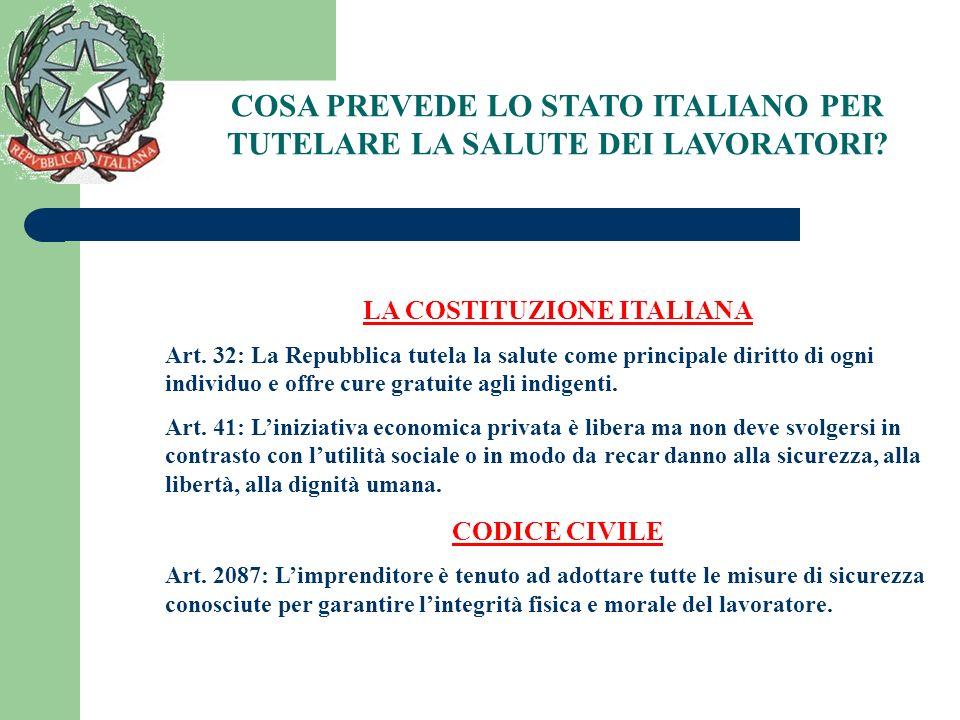 COSA PREVEDE LO STATO ITALIANO PER TUTELARE LA SALUTE DEI LAVORATORI? LA COSTITUZIONE ITALIANA Art. 32: La Repubblica tutela la salute come principale