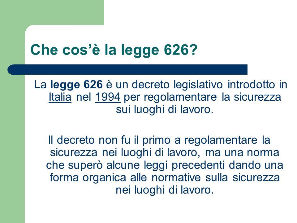Che cosè la legge 626? La legge 626 è un decreto legislativo introdotto in Italia nel 1994 per regolamentare la sicurezza sui luoghi di lavoro. Italia