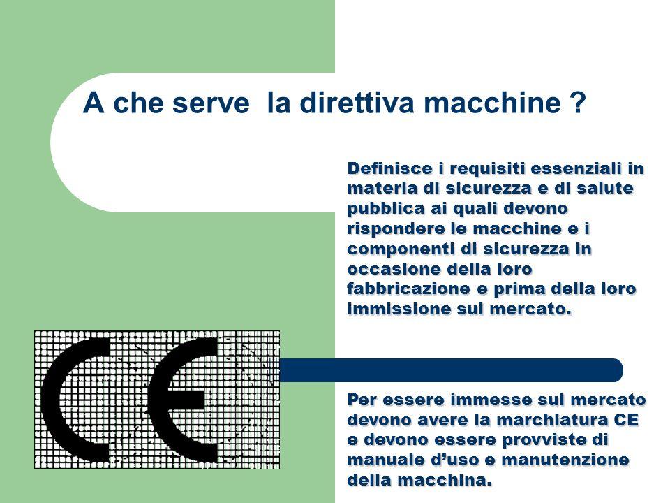 A che serve la direttiva macchine ? Definisce i requisiti essenziali in materia di sicurezza e di salute pubblica ai quali devono rispondere le macchi
