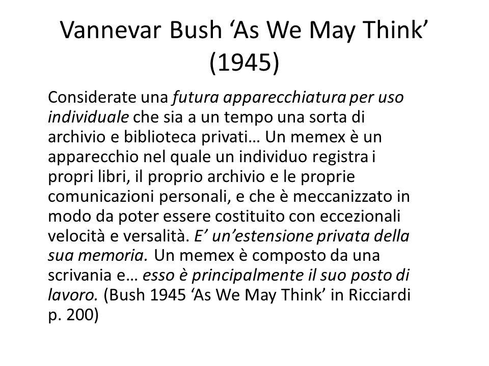Vannevar Bush As We May Think (1945) Considerate una futura apparecchiatura per uso individuale che sia a un tempo una sorta di archivio e biblioteca privati… Un memex è un apparecchio nel quale un individuo registra i propri libri, il proprio archivio e le proprie comunicazioni personali, e che è meccanizzato in modo da poter essere costituito con eccezionali velocità e versalità.