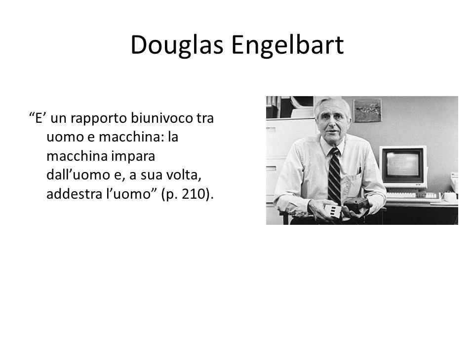 Douglas Engelbart E un rapporto biunivoco tra uomo e macchina: la macchina impara dalluomo e, a sua volta, addestra luomo (p.
