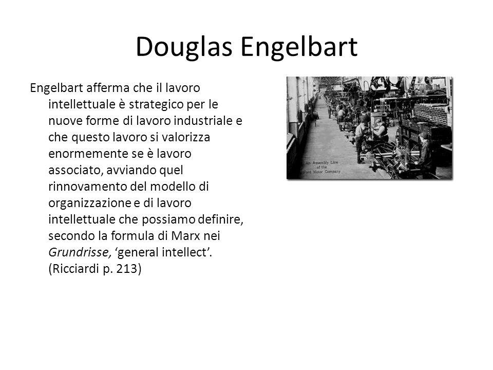 Douglas Engelbart Engelbart afferma che il lavoro intellettuale è strategico per le nuove forme di lavoro industriale e che questo lavoro si valorizza enormemente se è lavoro associato, avviando quel rinnovamento del modello di organizzazione e di lavoro intellettuale che possiamo definire, secondo la formula di Marx nei Grundrisse, general intellect.