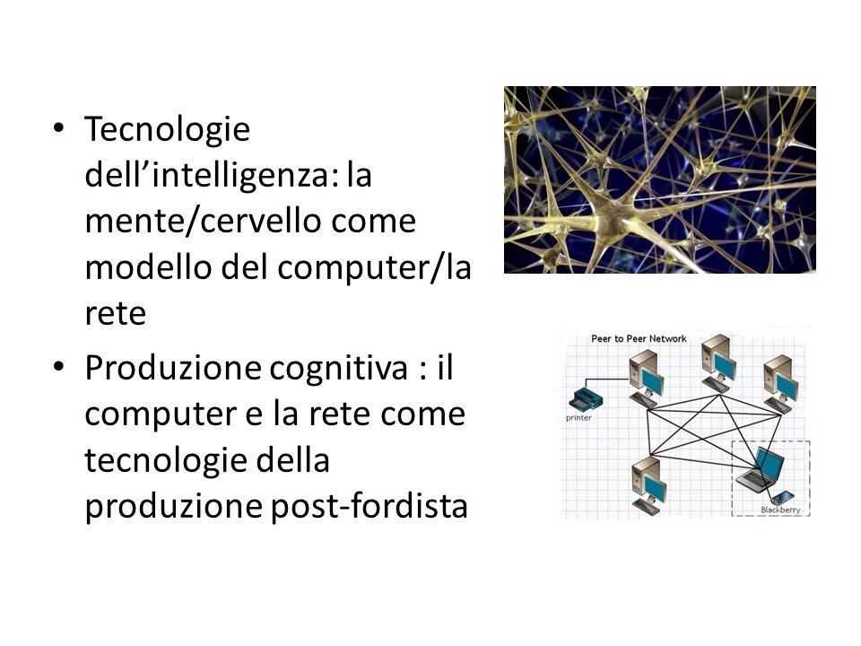 Tecnologie dellintelligenza: la mente/cervello come modello del computer/la rete Produzione cognitiva : il computer e la rete come tecnologie della produzione post-fordista