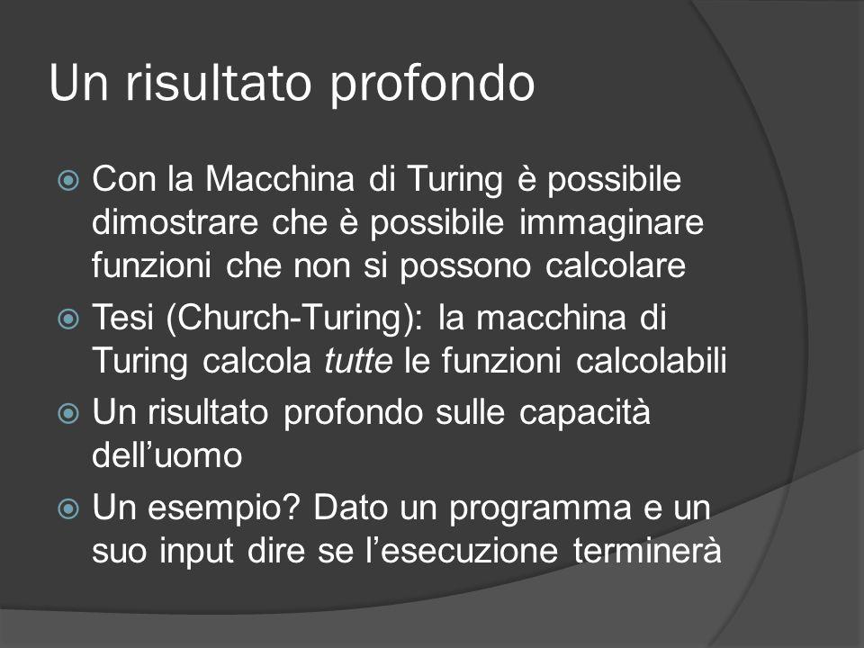 Un risultato profondo Con la Macchina di Turing è possibile dimostrare che è possibile immaginare funzioni che non si possono calcolare Tesi (Church-T
