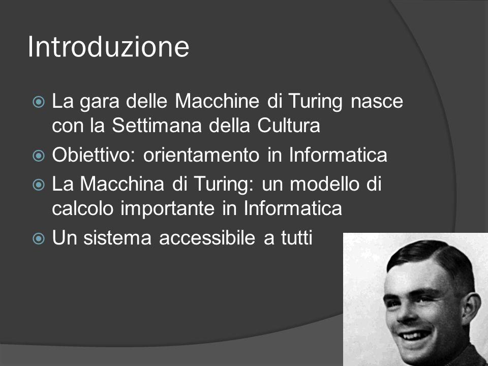 Introduzione La gara delle Macchine di Turing nasce con la Settimana della Cultura Obiettivo: orientamento in Informatica La Macchina di Turing: un mo