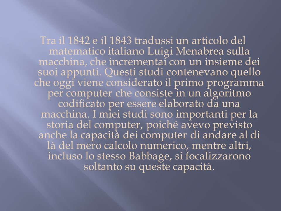 Tra il 1842 e il 1843 tradussi un articolo del matematico italiano Luigi Menabrea sulla macchina, che incrementai con un insieme dei suoi appunti. Que
