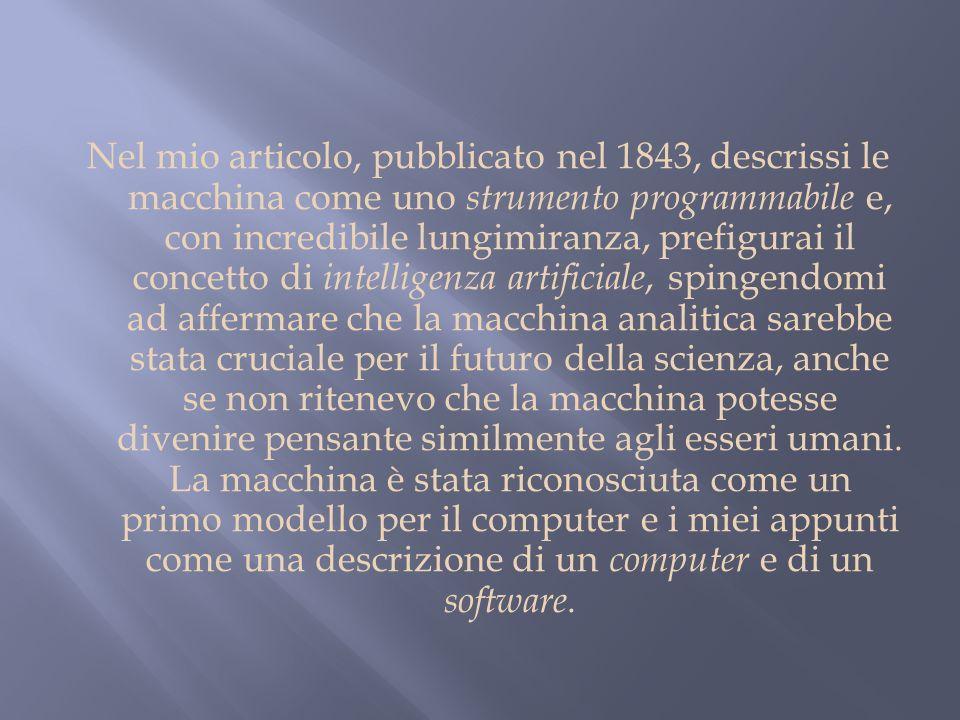 Nel mio articolo, pubblicato nel 1843, descrissi le macchina come uno strumento programmabile e, con incredibile lungimiranza, prefigurai il concetto