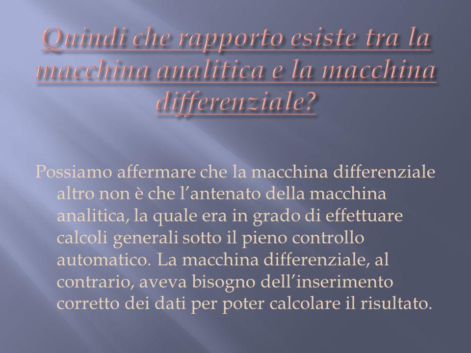 Possiamo affermare che la macchina differenziale altro non è che lantenato della macchina analitica, la quale era in grado di effettuare calcoli generali sotto il pieno controllo automatico.