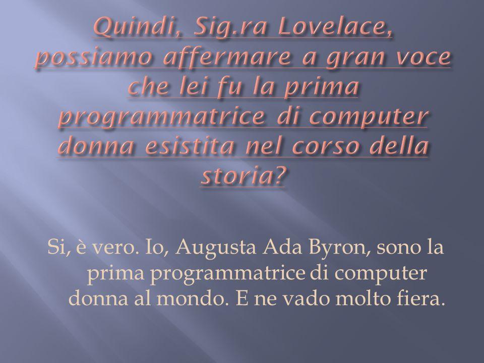Si, è vero. Io, Augusta Ada Byron, sono la prima programmatrice di computer donna al mondo. E ne vado molto fiera.