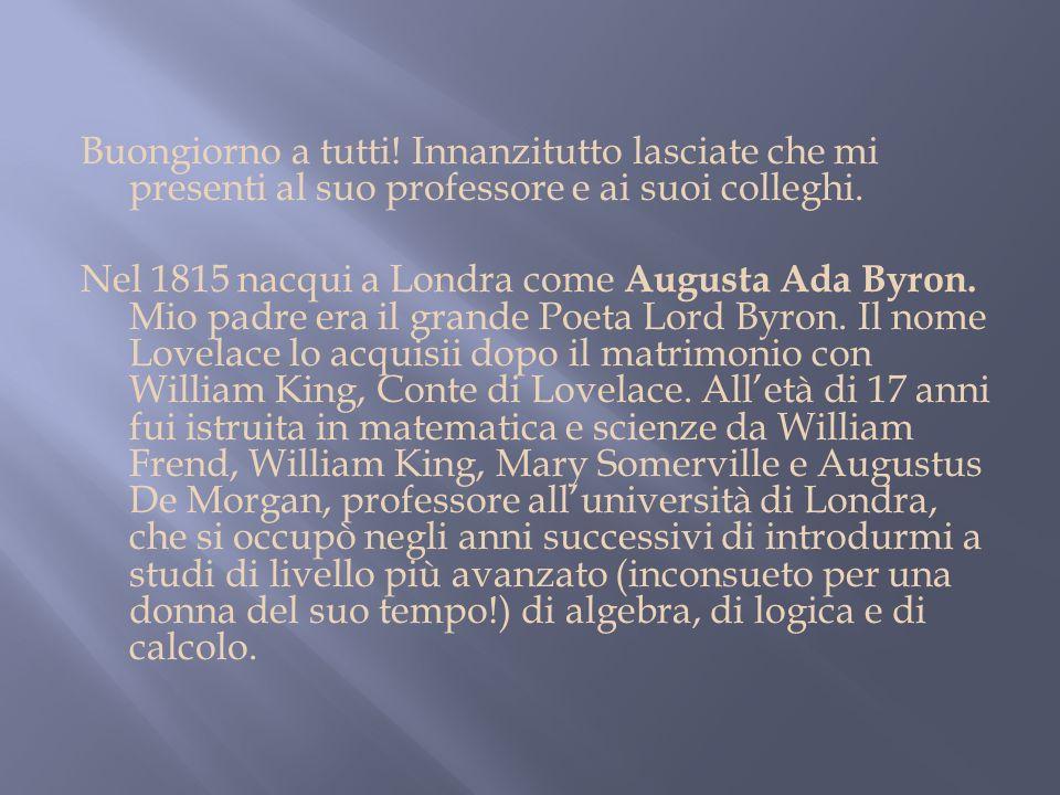 Buongiorno a tutti! Innanzitutto lasciate che mi presenti al suo professore e ai suoi colleghi. Nel 1815 nacqui a Londra come Augusta Ada Byron. Mio p