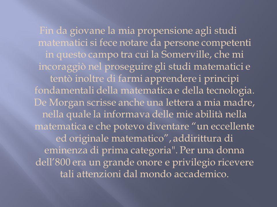 Fin da giovane la mia propensione agli studi matematici si fece notare da persone competenti in questo campo tra cui la Somerville, che mi incoraggiò