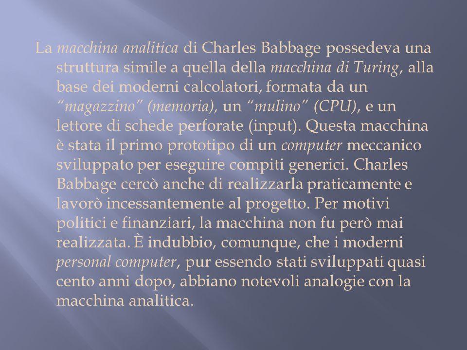 La macchina analitica di Charles Babbage possedeva una struttura simile a quella della macchina di Turing, alla base dei moderni calcolatori, formata da un magazzino (memoria), un mulino (CPU), e un lettore di schede perforate (input).