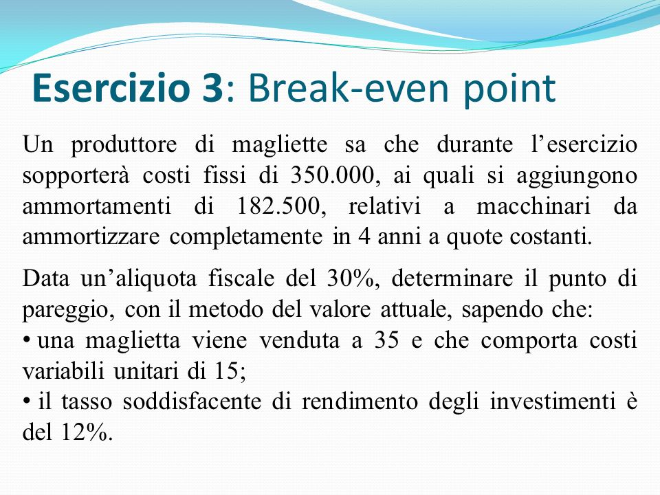 Esercizio 3: Break-even point Un produttore di magliette sa che durante lesercizio sopporterà costi fissi di 350.000, ai quali si aggiungono ammortamenti di 182.500, relativi a macchinari da ammortizzare completamente in 4 anni a quote costanti.