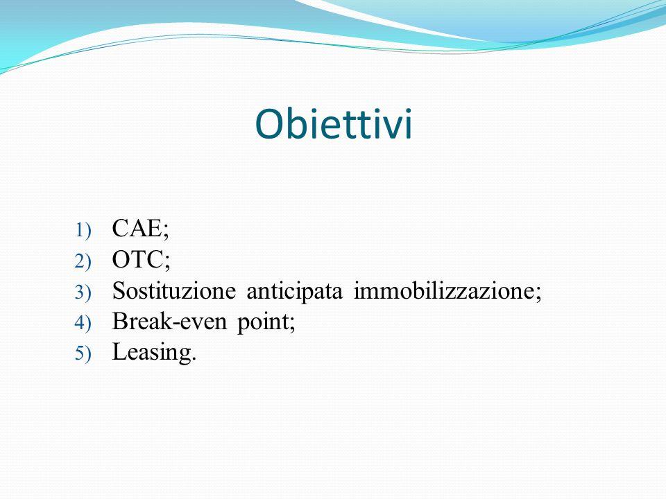 Obiettivi 1) CAE; 2) OTC; 3) Sostituzione anticipata immobilizzazione; 4) Break-even point; 5) Leasing.
