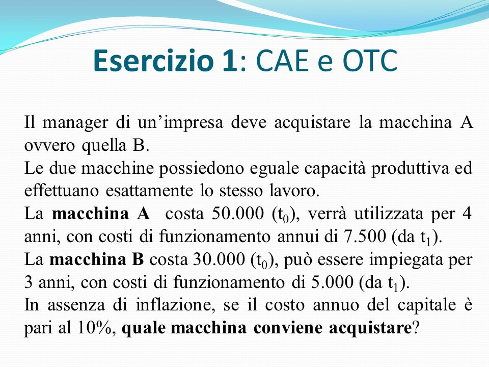 Esercizio 1: CAE e OTC Il manager di unimpresa deve acquistare la macchina A ovvero quella B.