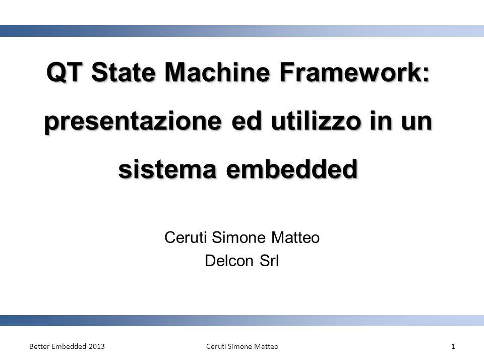 QT State Machine Framework: presentazione ed utilizzo in un sistema embedded Ceruti Simone Matteo Delcon Srl Better Embedded 2013Ceruti Simone Matteo1