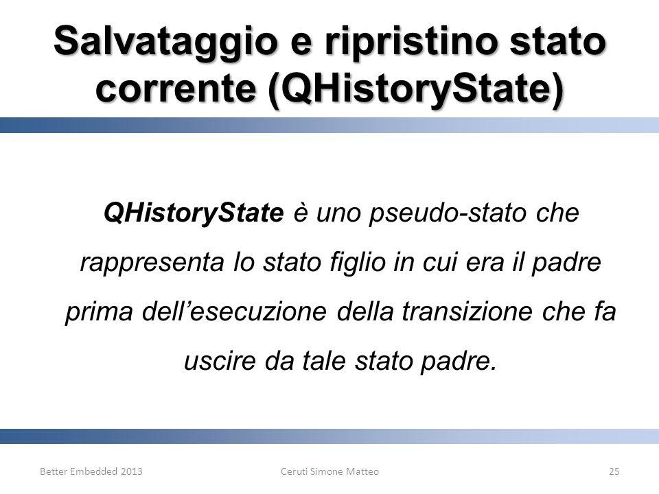 Salvataggio e ripristino stato corrente (QHistoryState) Better Embedded 2013Ceruti Simone Matteo25 QHistoryState è uno pseudo-stato che rappresenta lo