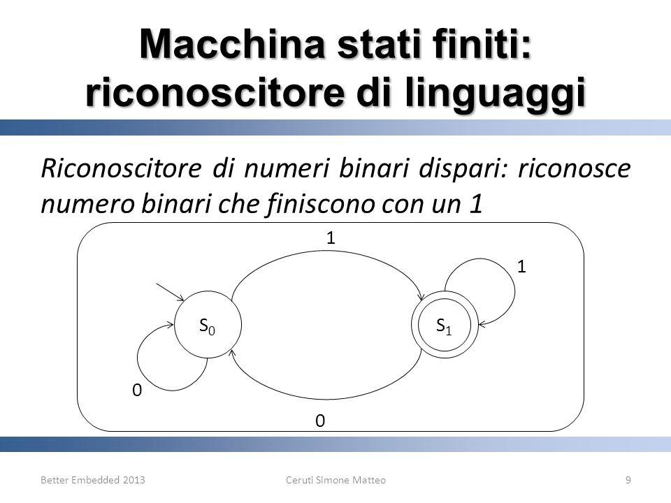 Riconoscitore di numeri binari dispari: riconosce numero binari che finiscono con un 1 Better Embedded 2013Ceruti Simone Matteo9 0 S0S0 S1S1 1 1 0 Mac