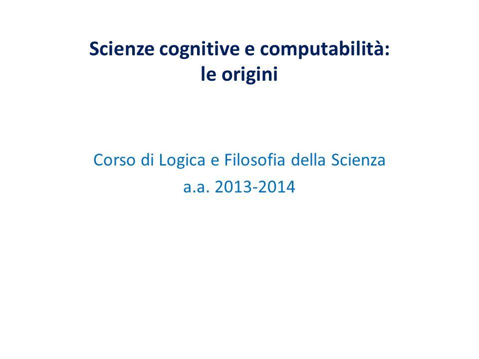 Scienze cognitive e computabilità: le origini Corso di Logica e Filosofia della Scienza a.a. 2013-2014