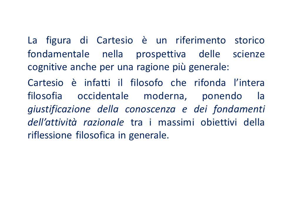 La figura di Cartesio è un riferimento storico fondamentale nella prospettiva delle scienze cognitive anche per una ragione più generale: Cartesio è i