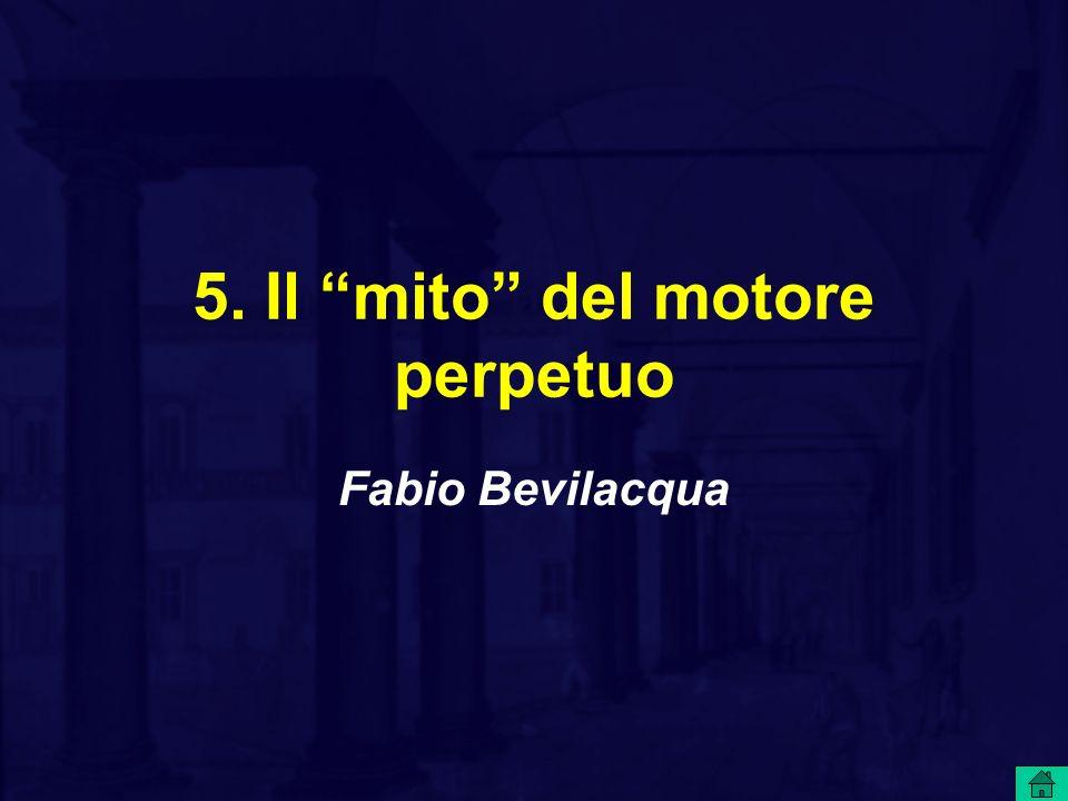 5. Il mito del motore perpetuo Fabio Bevilacqua