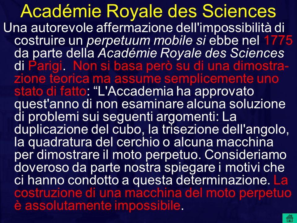 Académie Royale des Sciences Una autorevole affermazione dell'impossibilità di costruire un perpetuum mobile si ebbe nel 1775 da parte della Académie