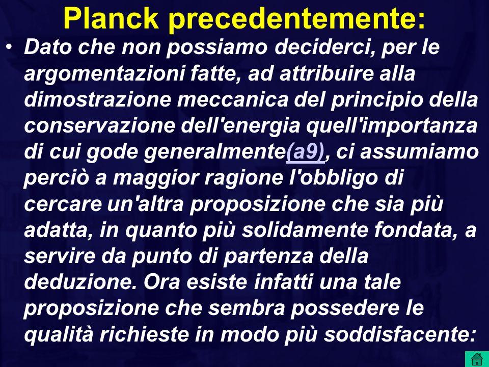 Planck precedentemente: Dato che non possiamo deciderci, per le argomentazioni fatte, ad attribuire alla dimostrazione meccanica del principio della c