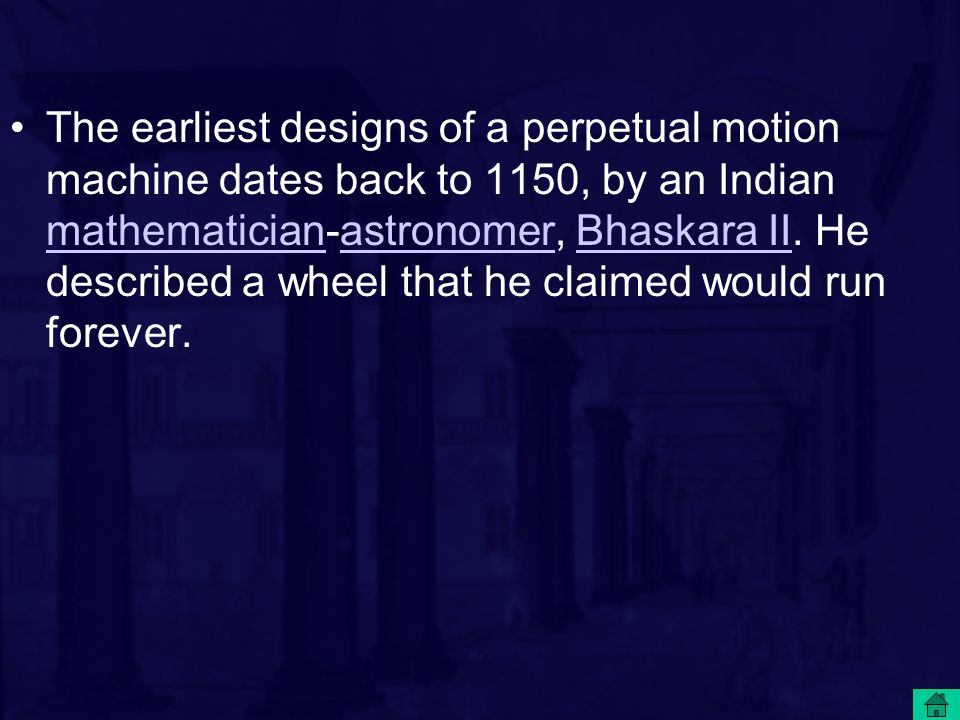 The earliest designs of a perpetual motion machine dates back to 1150, by an Indian mathematician-astronomer, Bhaskara II. He described a wheel that h