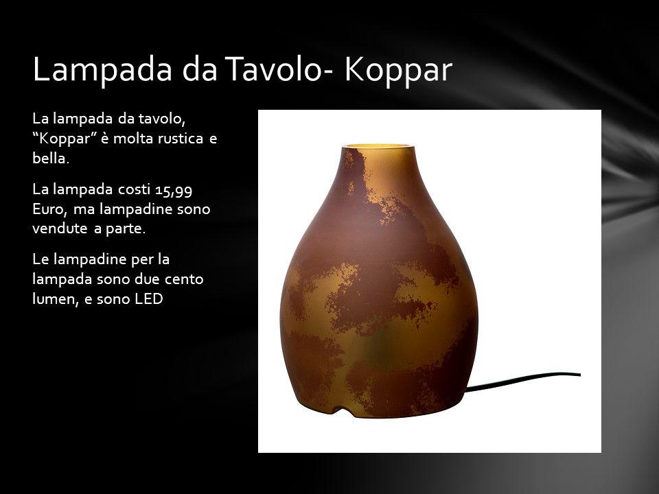 La lampada da tavolo, Koppar è molta rustica e bella. La lampada costi 15,99 Euro, ma lampadine sono vendute a parte. Le lampadine per la lampada sono