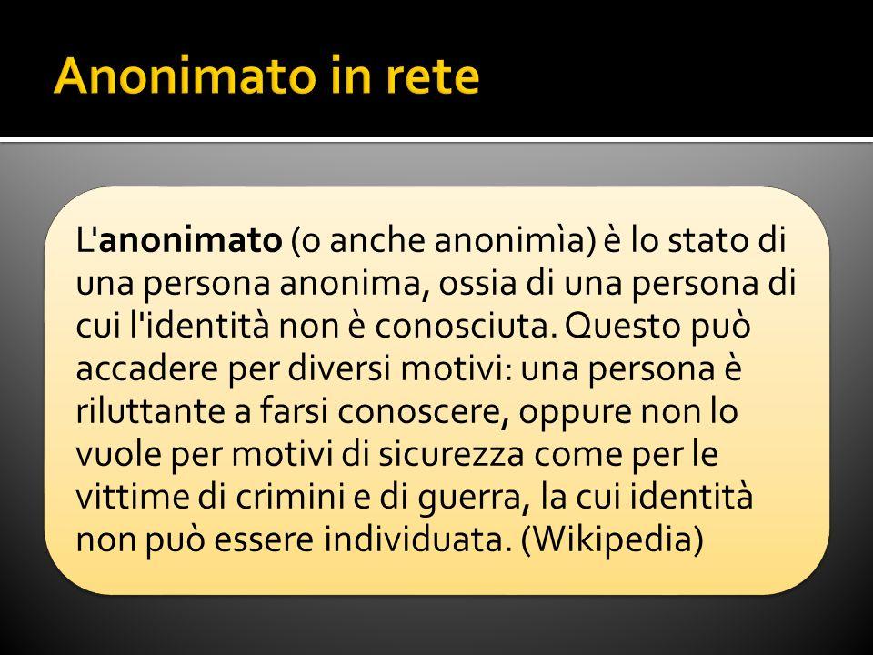 L anonimato (o anche anonimìa) è lo stato di una persona anonima, ossia di una persona di cui l identità non è conosciuta.