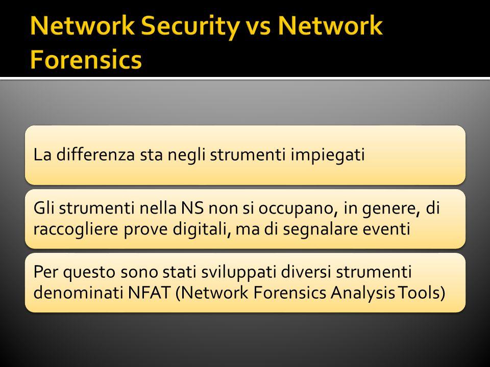 La differenza sta negli strumenti impiegati Gli strumenti nella NS non si occupano, in genere, di raccogliere prove digitali, ma di segnalare eventi Per questo sono stati sviluppati diversi strumenti denominati NFAT (Network Forensics Analysis Tools)